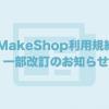 2016年5月13日付にて「MakeShop利用規約」を一部改定いたします