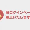【重要】現在サポートを終了している古いログインページを廃止いたしました