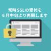 常時SSLの受付を6月中旬に再開いたします。