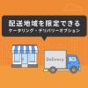 ※5/8追記あり 巣ごもり消費によるお問い合わせ急増!配送地域を限定できる「ケータリング・デリバリーオプション」